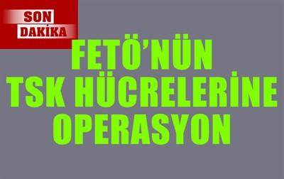 FETÖ'NÜN TSK HÜCRELERİNE OPERASYON