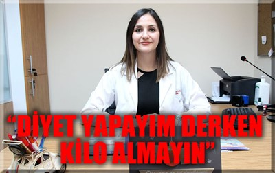 'DİYET YAPAYIM DERKEN KİLO ALMAYIN'