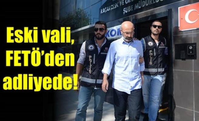 ESKİ VALİ, FETÖ'DEN ADLİYEDE!