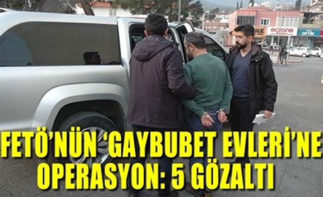 FETÖ'NÜN 'GAYBUBET EVLERİ'NE OPERASYON: 5 GÖZALTI