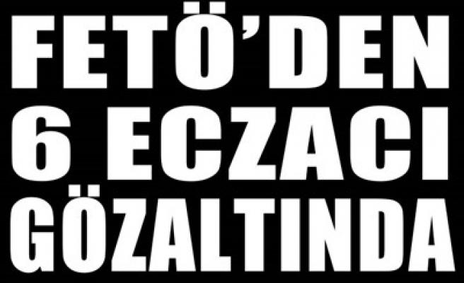 FETÖ'DEN 6 ECZACI GÖZALTINDA