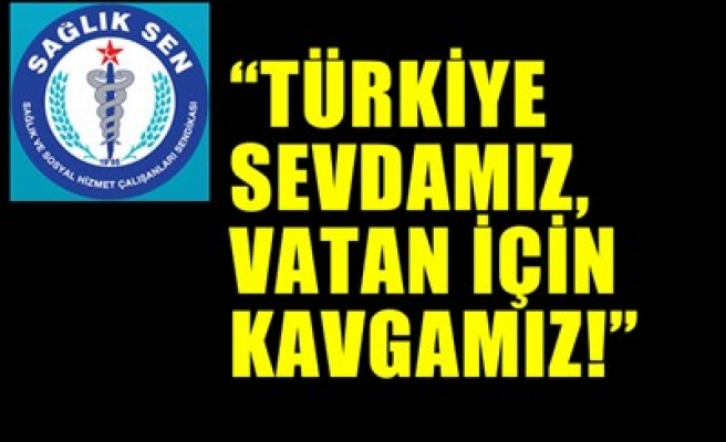 'TÜRKİYE SEVDAMIZ, VATAN İÇİN KAVGAMIZ!'