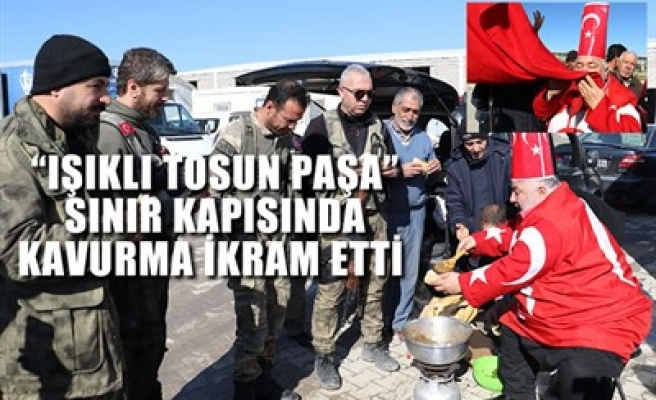 'IŞIKLI TOSUN PAŞA' SINIR KAPISINDA ASKERE KAVURMA İKRAM ETTİ