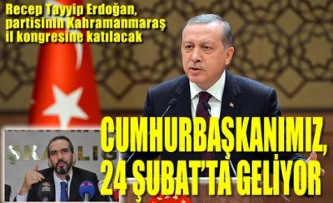 CUMHURBAŞKANIMIZ, 24 ŞUBAT'TA GELİYOR