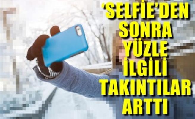 'SELFİE'DEN SONRA YÜZLE İLGİLİ TAKINTILAR ARTTI