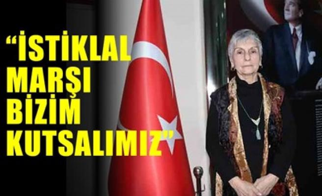 'İSTİKLAL MARŞI BİZİM KUTSALIMIZDIR'