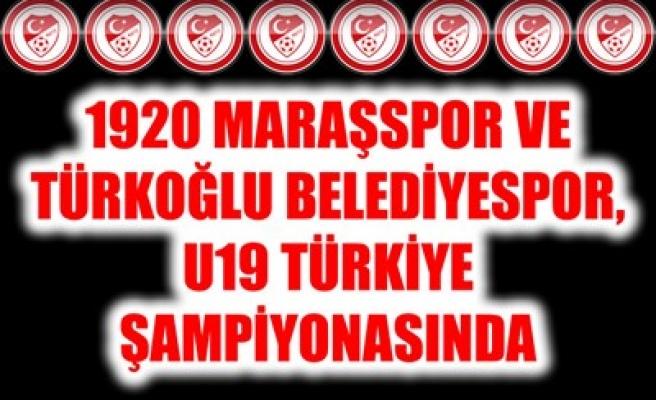 1920 MARAŞSPOR VE TÜRKOĞLU BELEDİYESPOR, U19 TÜRKİYE ŞAMPİYONASINDA