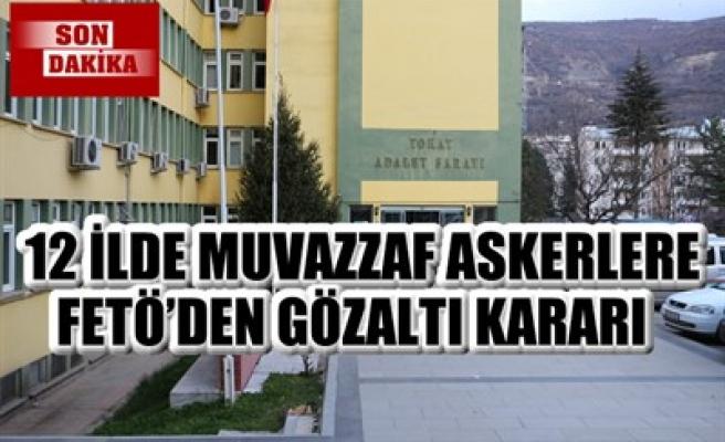 12 İLDE MUVAZZAF ASKERLERE FETÖ'DEN GÖZALTI KARARI