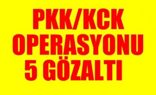 PKK/KCK OPERASYONU: 5 GÖZALTI