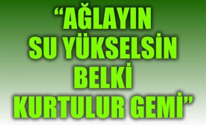 'AĞLAYIN SU YÜKSELSİN BELKİ KURTULUR GEMİ'