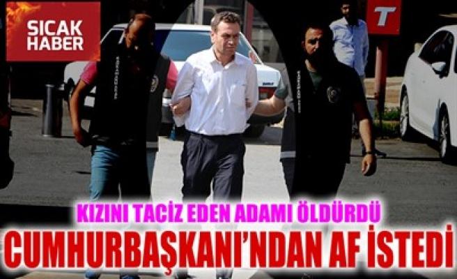 KIZINI TACİZ EDEN ADAMI ÖLDÜRDÜ, CUMHURBAŞKANI'NDAN AF İSTEDİ