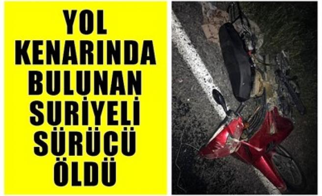 YOL KENARINDA BULUNAN SURİYELİ SÜRÜCÜ ÖLDÜ