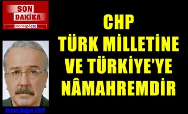 CHP TÜRK MİLLETİNE VE TÜRKİYE'YE NÂMAHREMDİR