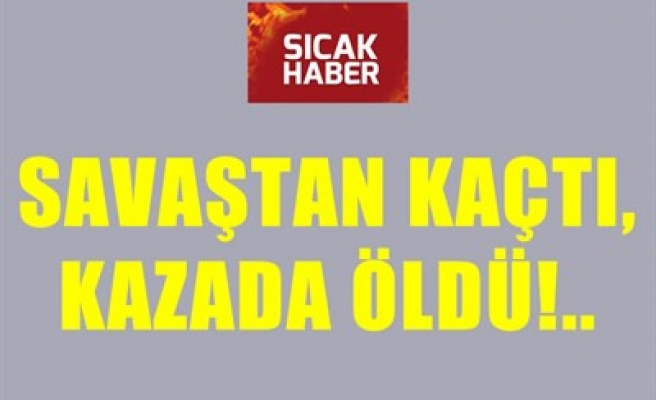 SAVAŞTAN KAÇTI, KAZADA ÖLDÜ