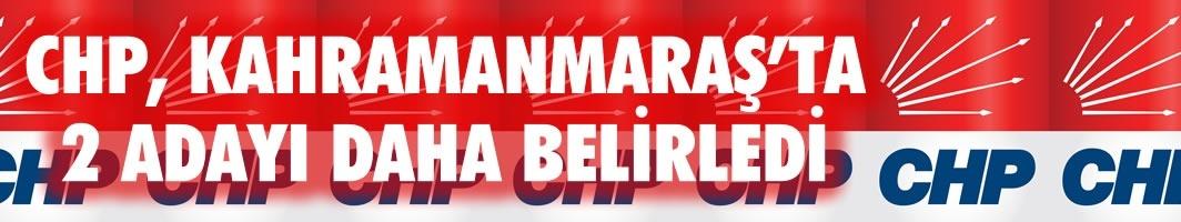 CHP, KAHRAMANMARAŞ'TA 2 ADAYI DAHA BELİRLEDİ