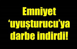 EMNİYET 'UYUŞTURUCU'YA DARBE İNDİRDİ!