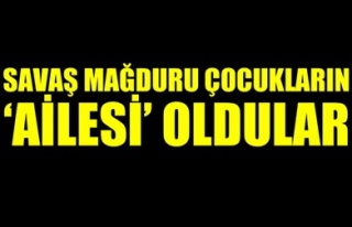 SAVAŞ MAĞDURU ÇOCUKLARIN 'AİLESİ' OLDULAR