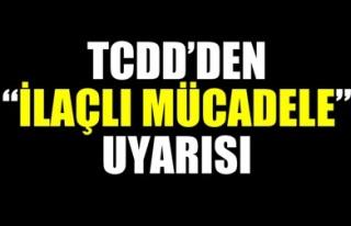 TCDD'DEN 'İLAÇLI MÜCADELE' UYARISI