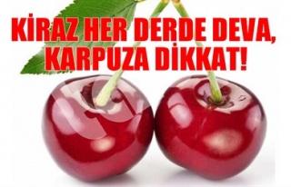KİRAZ HER DERDE DEVA, KARPUZA DİKKAT!