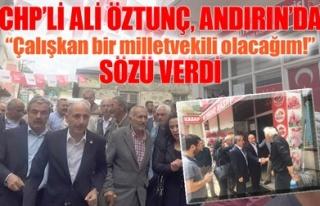 CHP'Lİ ALİ ÖZTUNÇ, ANDIRIN'DA SÖZÜ VERDİ