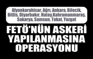 FETÖ'NÜN ASKERİ YAPILANMASINA OPERASYONU