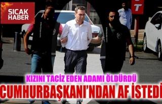 KIZINI TACİZ EDEN ADAMI ÖLDÜRDÜ, CUMHURBAŞKANI'NDAN...