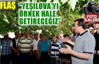 'YEŞİLOVA'YI ÖRNEK HALE GETİRECEĞİZ'