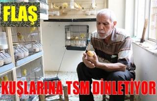 KUŞLARINA TSM DİNLETİYOR