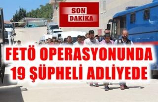 FETÖ OPERASYONUNDA 19 ŞÜPHELİ ADLİYEDE